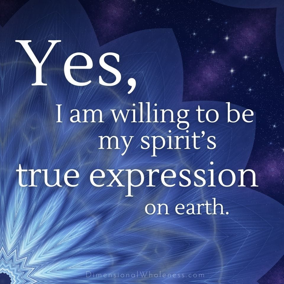 Yes, I am willing to be my spirit's true expression on earth.