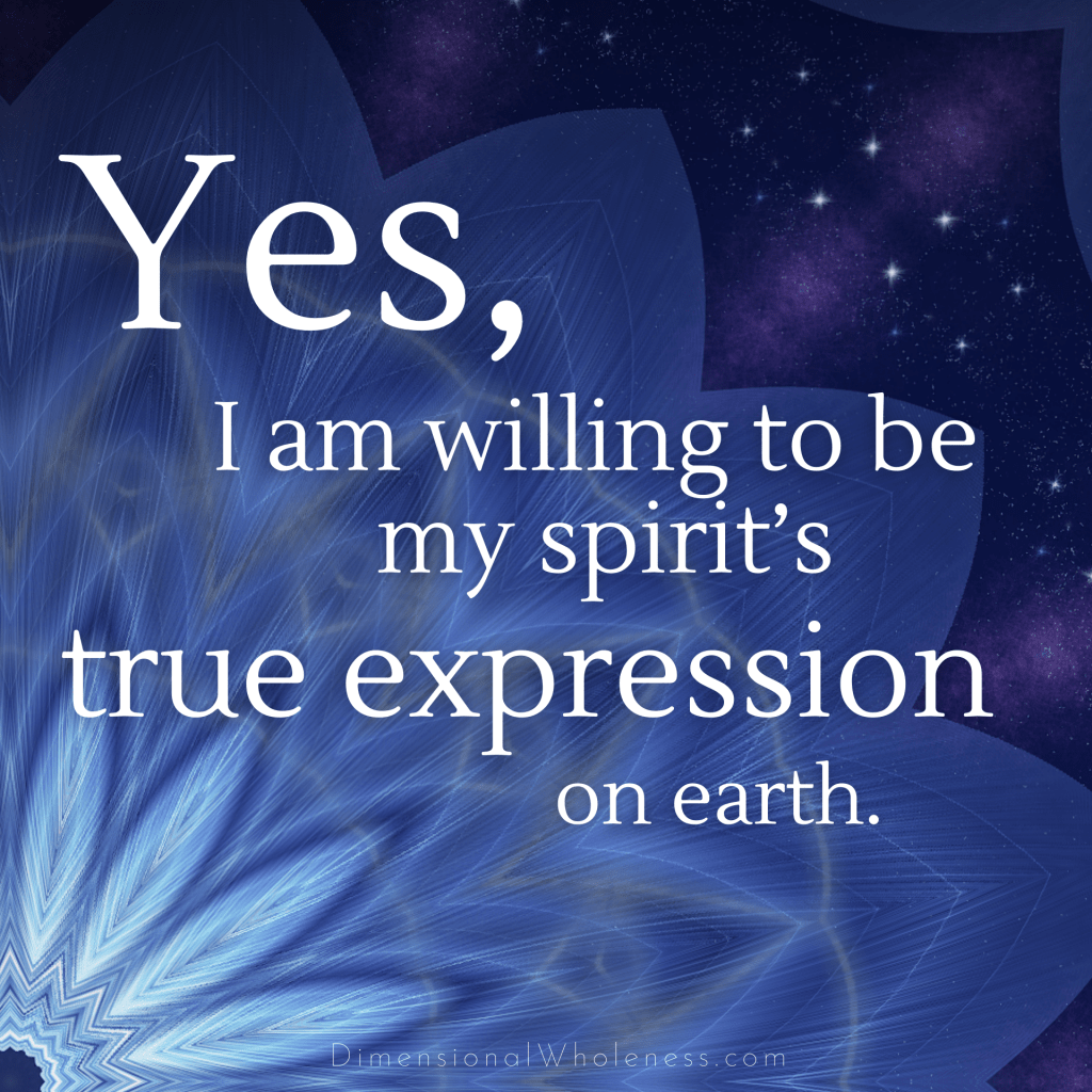 Dimensional Wholeness Affirmation: Yes, I am willing to be my spirit's true expression on earth.