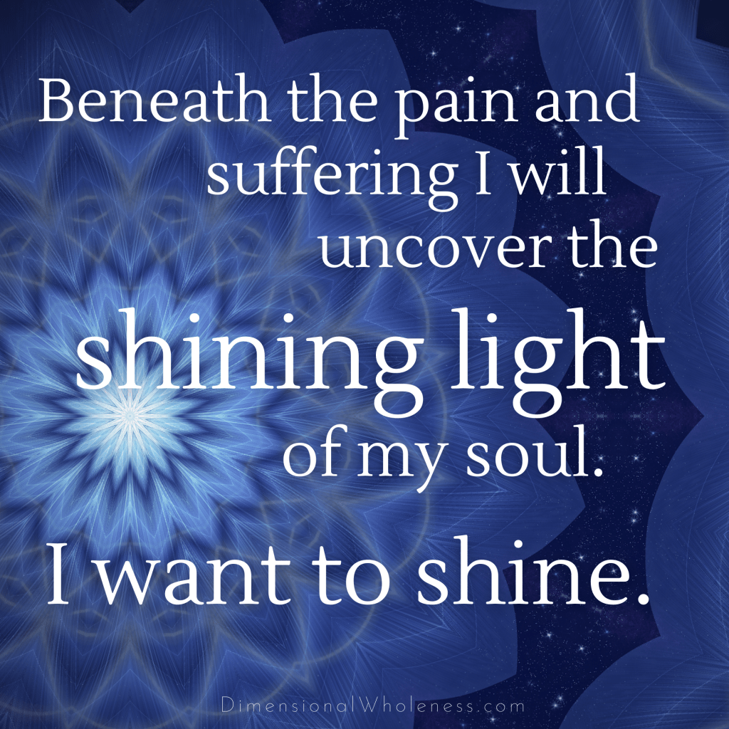 Dimensional Wholeness Affirmation: Beneath the pain and suffering I will uncover the shining light of my soul.