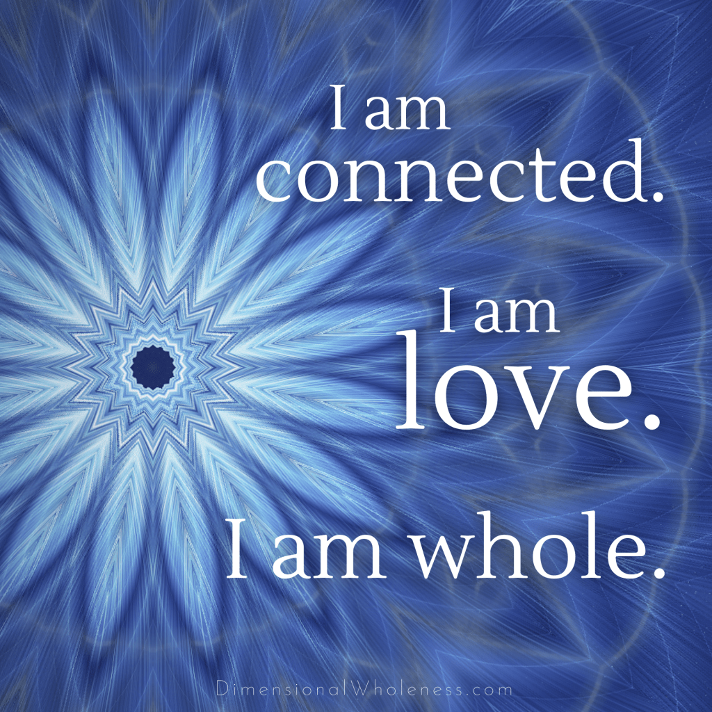Dimensional Wholeness Affirmation: I am connected. I am love. I am whole.