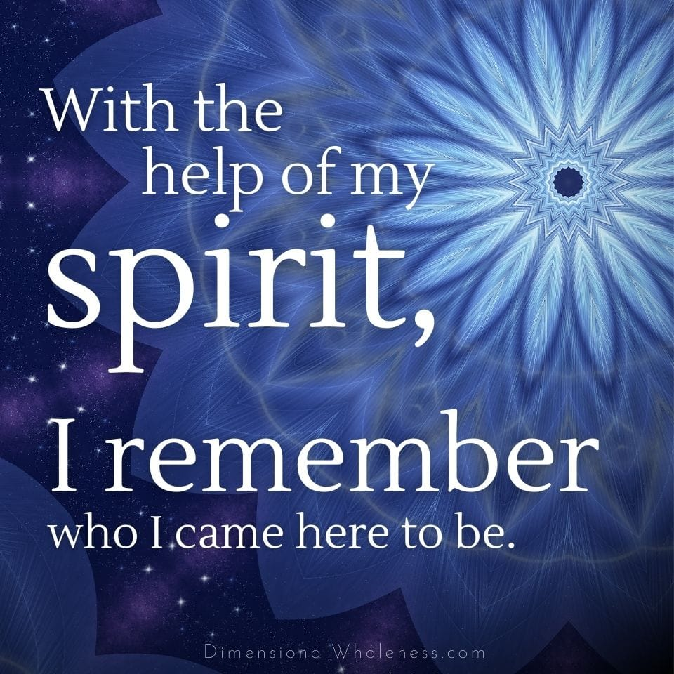 Affirmation: With the help of my spirit, I remember who I came here to be.